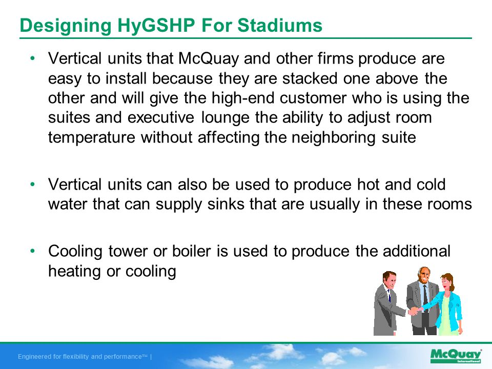 Engineered for flexibility and performance | Designing HyGSHP For Stadiums Vertical units that McQuay and other firms produce are easy to install because they are stacked one above the other and will give the high-end customer who is using the suites and executive lounge the ability to adjust room temperature without affecting the neighboring suite Vertical units can also be used to produce hot and cold water that can supply sinks that are usually in these rooms Cooling tower or boiler is used to produce the additional heating or cooling