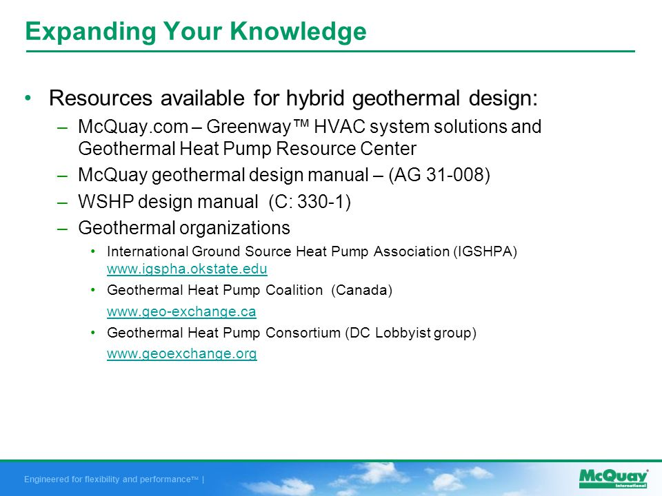Engineered for flexibility and performance | Expanding Your Knowledge Resources available for hybrid geothermal design: –McQuay.com – Greenway HVAC system solutions and Geothermal Heat Pump Resource Center –McQuay geothermal design manual – (AG 31-008) –WSHP design manual (C: 330-1) –Geothermal organizations International Ground Source Heat Pump Association (IGSHPA) www.igspha.okstate.edu www.igspha.okstate.edu Geothermal Heat Pump Coalition (Canada) www.geo-exchange.ca Geothermal Heat Pump Consortium (DC Lobbyist group) www.geoexchange.org