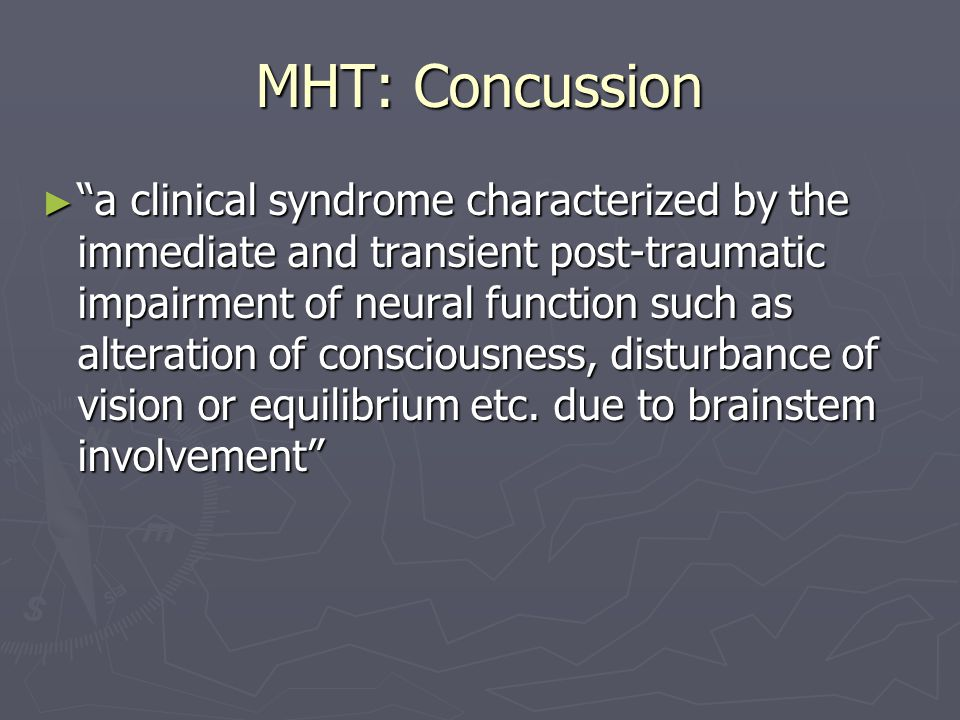 MHT: Concussion a clinical syndrome characterized by the immediate and transient post-traumatic impairment of neural function such as alteration of consciousness, disturbance of vision or equilibrium etc.