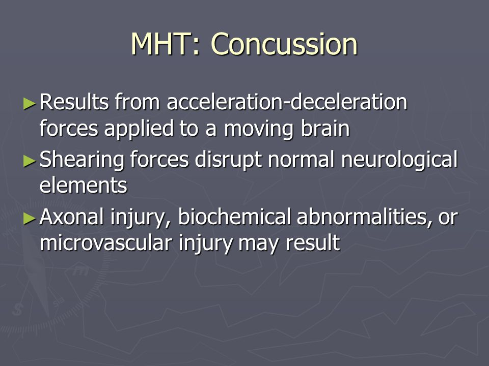 MHT: Concussion Results from acceleration-deceleration forces applied to a moving brain Results from acceleration-deceleration forces applied to a moving brain Shearing forces disrupt normal neurological elements Shearing forces disrupt normal neurological elements Axonal injury, biochemical abnormalities, or microvascular injury may result Axonal injury, biochemical abnormalities, or microvascular injury may result