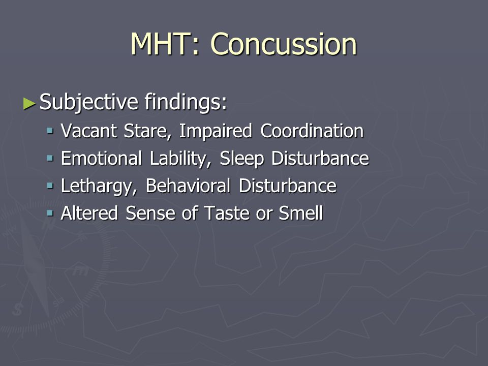 MHT: Concussion Subjective findings: Subjective findings: Vacant Stare, Impaired Coordination Vacant Stare, Impaired Coordination Emotional Lability, Sleep Disturbance Emotional Lability, Sleep Disturbance Lethargy, Behavioral Disturbance Lethargy, Behavioral Disturbance Altered Sense of Taste or Smell Altered Sense of Taste or Smell