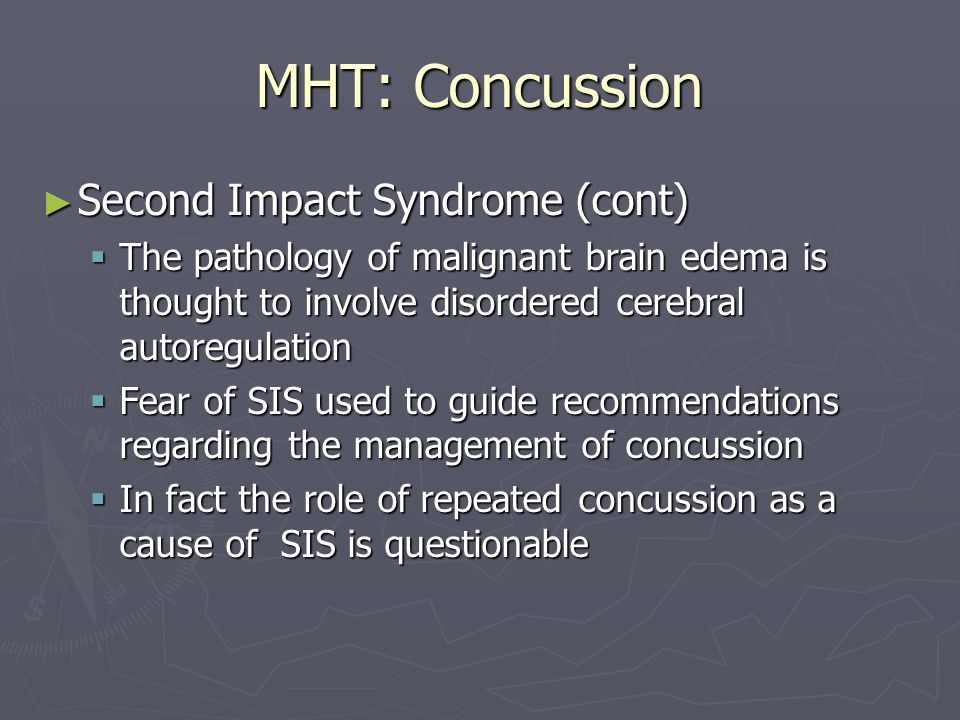 MHT: Concussion Second Impact Syndrome (cont) Second Impact Syndrome (cont) The pathology of malignant brain edema is thought to involve disordered cerebral autoregulation The pathology of malignant brain edema is thought to involve disordered cerebral autoregulation Fear of SIS used to guide recommendations regarding the management of concussion Fear of SIS used to guide recommendations regarding the management of concussion In fact the role of repeated concussion as a cause of SIS is questionable In fact the role of repeated concussion as a cause of SIS is questionable