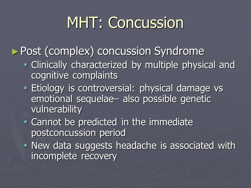 MHT: Concussion Post (complex) concussion Syndrome Post (complex) concussion Syndrome Clinically characterized by multiple physical and cognitive complaints Clinically characterized by multiple physical and cognitive complaints Etiology is controversial: physical damage vs emotional sequelae– also possible genetic vulnerability Etiology is controversial: physical damage vs emotional sequelae– also possible genetic vulnerability Cannot be predicted in the immediate postconcussion period Cannot be predicted in the immediate postconcussion period New data suggests headache is associated with incomplete recovery New data suggests headache is associated with incomplete recovery