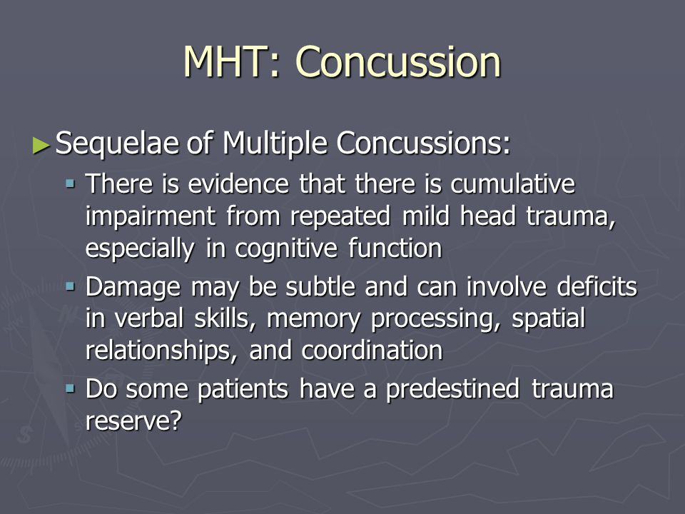 MHT: Concussion Sequelae of Multiple Concussions: Sequelae of Multiple Concussions: There is evidence that there is cumulative impairment from repeated mild head trauma, especially in cognitive function There is evidence that there is cumulative impairment from repeated mild head trauma, especially in cognitive function Damage may be subtle and can involve deficits in verbal skills, memory processing, spatial relationships, and coordination Damage may be subtle and can involve deficits in verbal skills, memory processing, spatial relationships, and coordination Do some patients have a predestined trauma reserve.