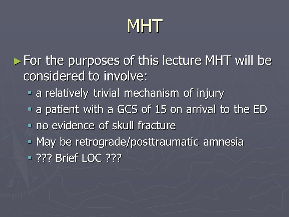 MHT For the purposes of this lecture MHT will be considered to involve: For the purposes of this lecture MHT will be considered to involve: a relatively trivial mechanism of injury a relatively trivial mechanism of injury a patient with a GCS of 15 on arrival to the ED a patient with a GCS of 15 on arrival to the ED no evidence of skull fracture no evidence of skull fracture May be retrograde/posttraumatic amnesia May be retrograde/posttraumatic amnesia .