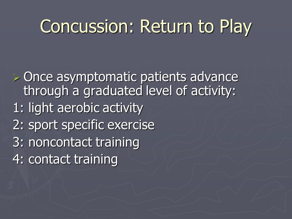 Concussion: Return to Play Once asymptomatic patients advance through a graduated level of activity: Once asymptomatic patients advance through a graduated level of activity: 1: light aerobic activity 2: sport specific exercise 3: noncontact training 4: contact training