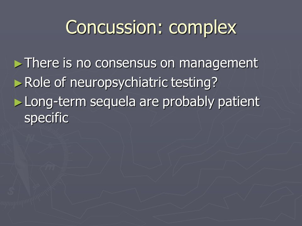 Concussion: complex There is no consensus on management There is no consensus on management Role of neuropsychiatric testing.