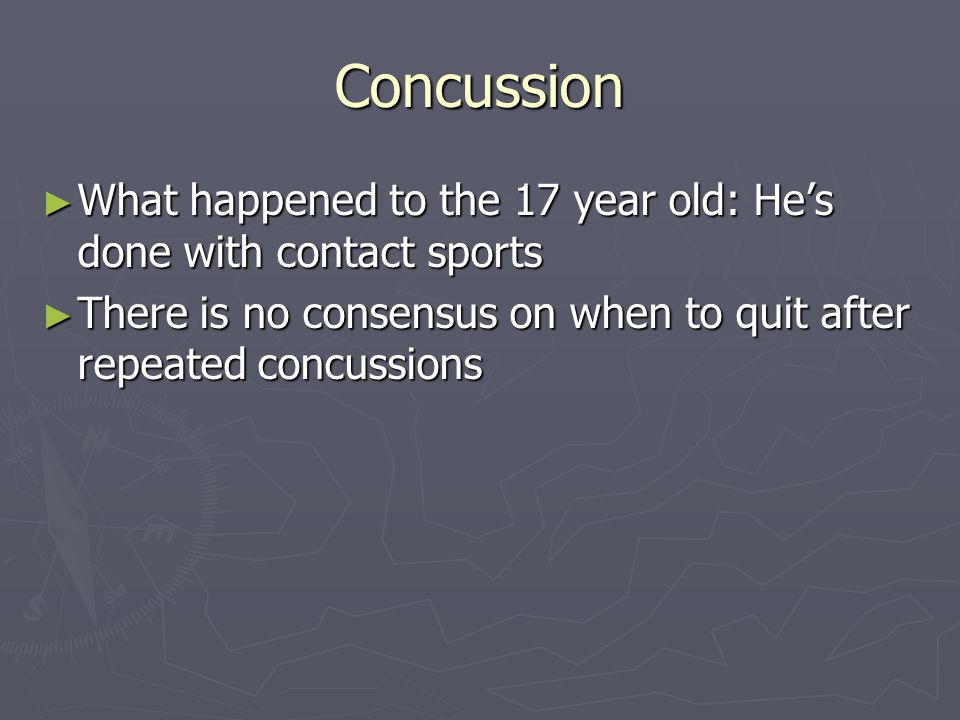 Concussion What happened to the 17 year old: Hes done with contact sports What happened to the 17 year old: Hes done with contact sports There is no consensus on when to quit after repeated concussions There is no consensus on when to quit after repeated concussions