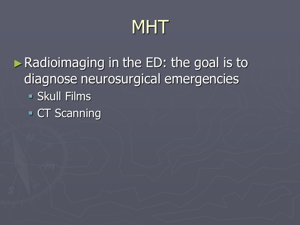 MHT Radioimaging in the ED: the goal is to diagnose neurosurgical emergencies Radioimaging in the ED: the goal is to diagnose neurosurgical emergencies Skull Films Skull Films CT Scanning CT Scanning