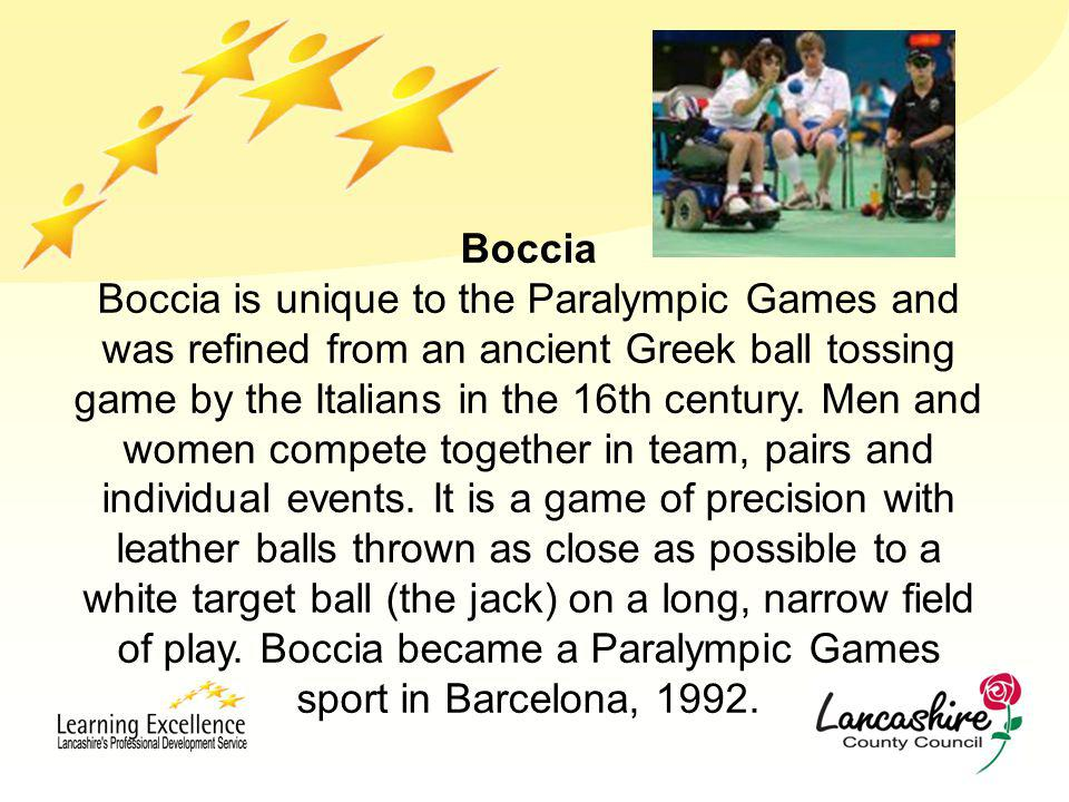 Boccia Boccia is unique to the Paralympic Games and was refined from an ancient Greek ball tossing game by the Italians in the 16th century.