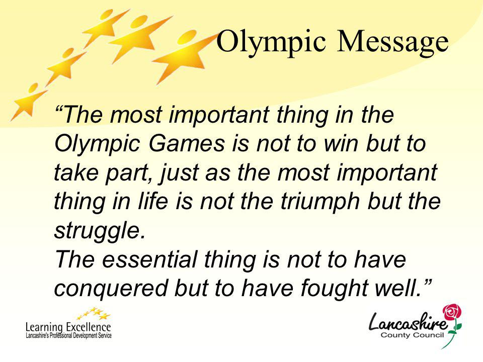 Olympic Message The most important thing in the Olympic Games is not to win but to take part, just as the most important thing in life is not the triumph but the struggle.