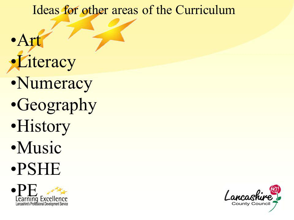 Ideas for other areas of the Curriculum Art Literacy Numeracy Geography History Music PSHE PE