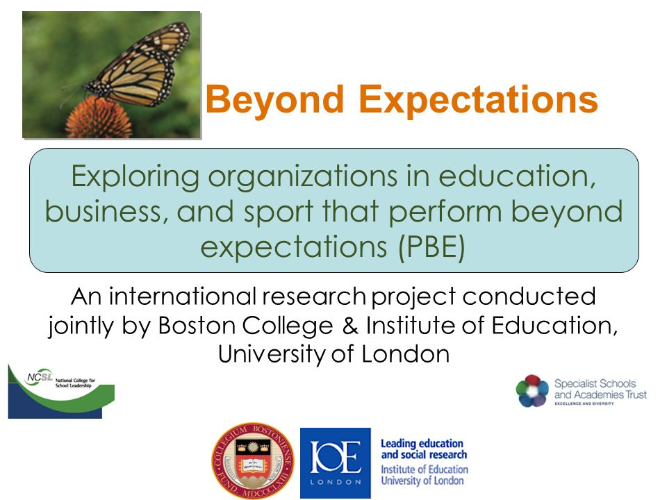 Exploring organizations in education, business, and sport that perform beyond expectations (PBE) Beyond Expectations An international research project conducted jointly by Boston College & Institute of Education, University of London