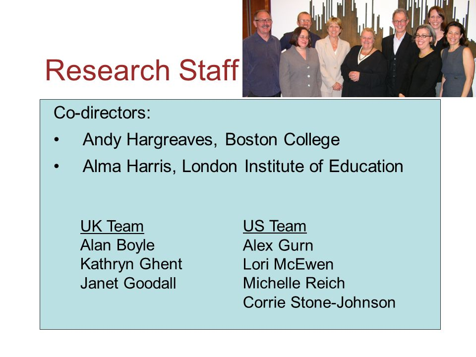 Research Staff Co-directors: Andy Hargreaves, Boston College Alma Harris, London Institute of Education UK Team Alan Boyle Kathryn Ghent Janet Goodall US Team Alex Gurn Lori McEwen Michelle Reich Corrie Stone-Johnson