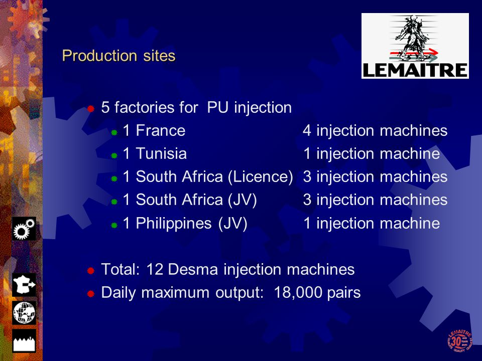 Lemaitre Sécurité Lemaitre Sécurité in the World France : Lemaitre Sécurité 4 DESMA injection machines 1,000,000 pairs/year Tunisia : Lemaitre Tunisia 1 DESMA injection machine 200.000 pairs/year South Africa : Beier Safety Footwear 3 DESMA injection machines 700.000 pairs/year South Africa : Bagshaw 3 DESMA injection machines 700,000 pairs/year Philippines : Lemaitre Safety Philippines 1 DESMA injection machine The subsidiaries of Lemaitre Sécurité are ensuring the sales of our products from Eastern Europe to the USA and as far as Hong Kong and Australia.