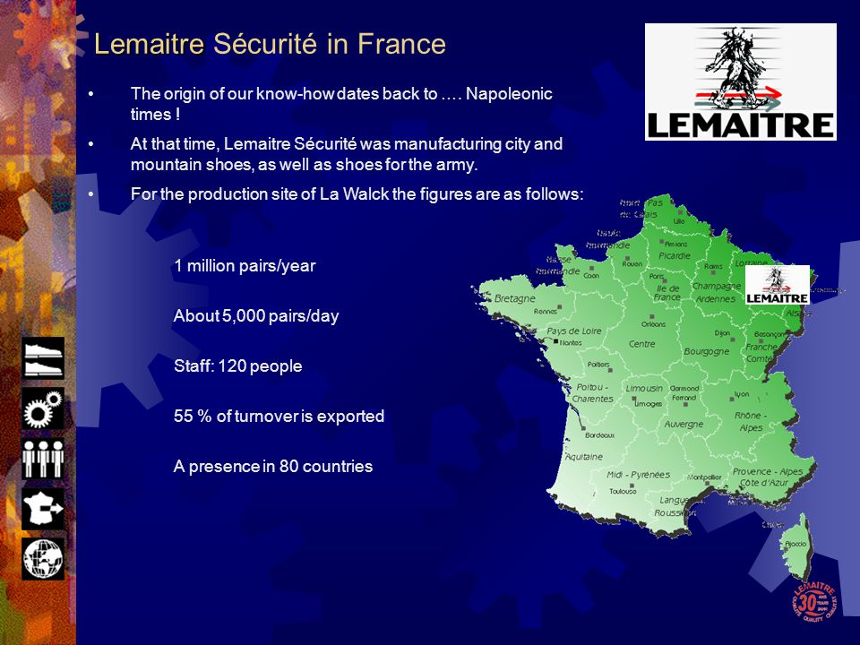 France : Lemaitre Sécurité 4 DESMA injection machines 1,000,000 pairs/year Tunisia : Lemaitre Tunisia 1 DESMA injection machine 200,000 pairs/year South Africa : Beier Safety Footwear 3 DESMA injection machines 700,000 pairs / year South Africa : Bagshaw 3 DESMA injection machines 700,000 pairs/year Lemaitre Sécurité factories use DESMA injection machines.