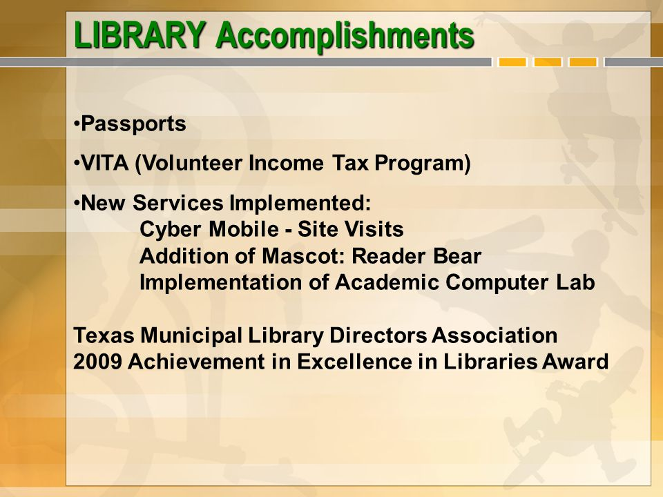LIBRARY Accomplishments Passports VITA (Volunteer Income Tax Program) New Services Implemented: Cyber Mobile - Site Visits Addition of Mascot: Reader Bear Implementation of Academic Computer Lab Texas Municipal Library Directors Association 2009 Achievement in Excellence in Libraries Award