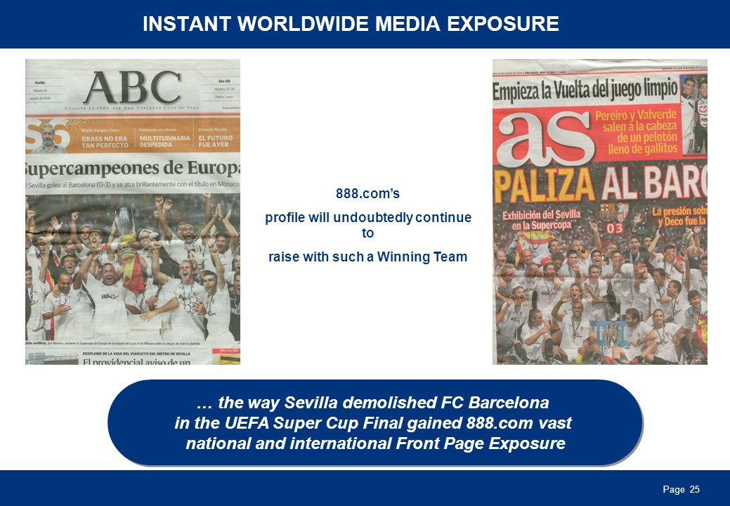 Page 25 INSTANT WORLDWIDE MEDIA EXPOSURE … the way Sevilla demolished FC Barcelona in the UEFA Super Cup Final gained 888.com vast national and international Front Page Exposure … the way Sevilla demolished FC Barcelona in the UEFA Super Cup Final gained 888.com vast national and international Front Page Exposure 888.coms profile will undoubtedly continue to raise with such a Winning Team