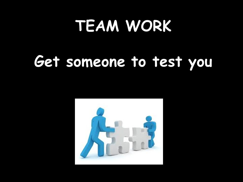 TEAM WORK Get someone to test you
