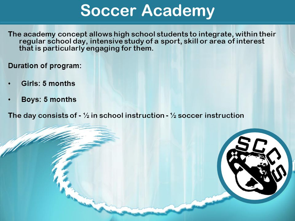 Soccer Academy The academy concept allows high school students to integrate, within their regular school day, intensive study of a sport, skill or area of interest that is particularly engaging for them.