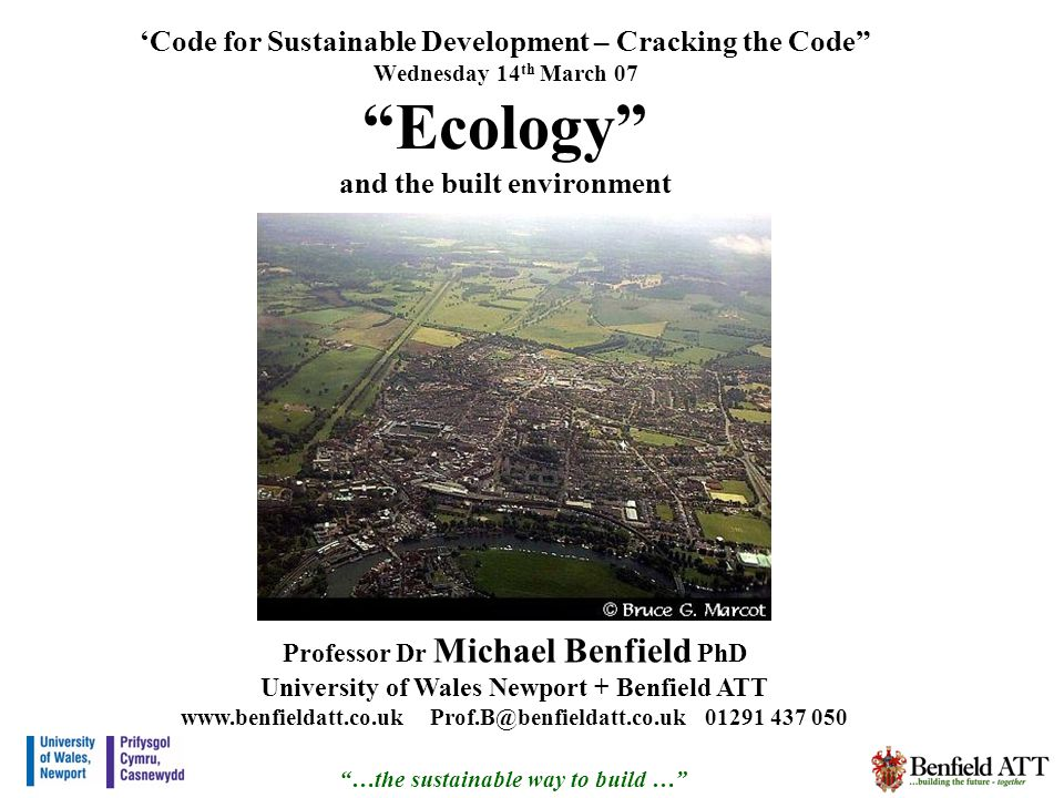 …the sustainable way to build … Code for Sustainable Development – Cracking the Code Wednesday 14 th March 07 Ecology and the built environment Professor Dr Michael Benfield PhD University of Wales Newport + Benfield ATT www.benfieldatt.co.uk Prof.B@benfieldatt.co.uk 01291 437 050