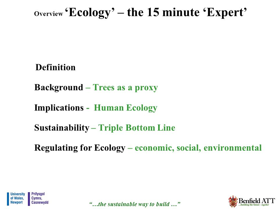 Overview Ecology – the 15 minute Expert Definition Background – Trees as a proxy Implications - Human Ecology Sustainability – Triple Bottom Line Regulating for Ecology – economic, social, environmental …the sustainable way to build …