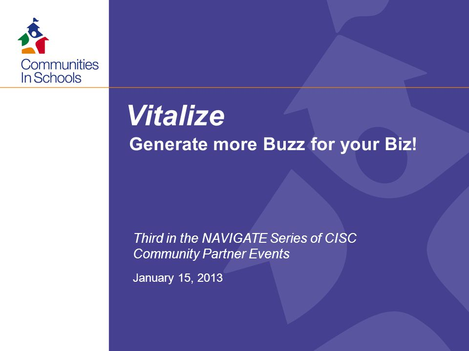 Vitalize January 15, 2013 Third in the NAVIGATE Series of CISC Community Partner Events Generate more Buzz for your Biz!
