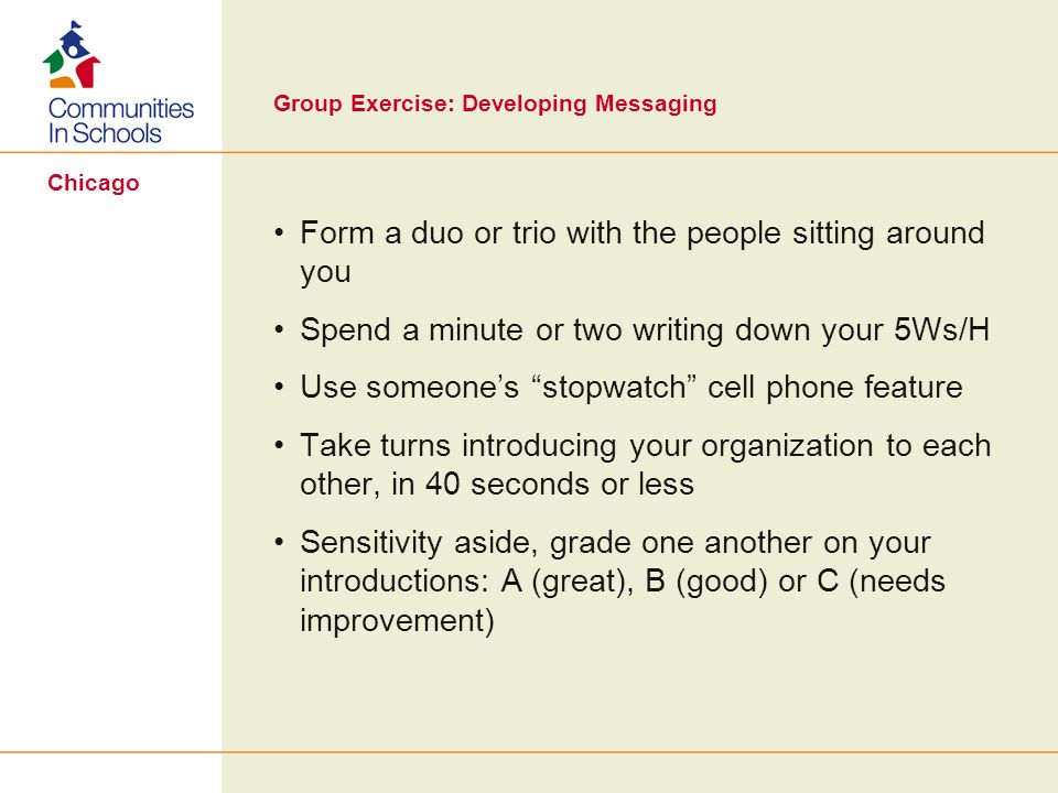 Chicago Group Exercise: Developing Messaging Form a duo or trio with the people sitting around you Spend a minute or two writing down your 5Ws/H Use someones stopwatch cell phone feature Take turns introducing your organization to each other, in 40 seconds or less Sensitivity aside, grade one another on your introductions: A (great), B (good) or C (needs improvement)