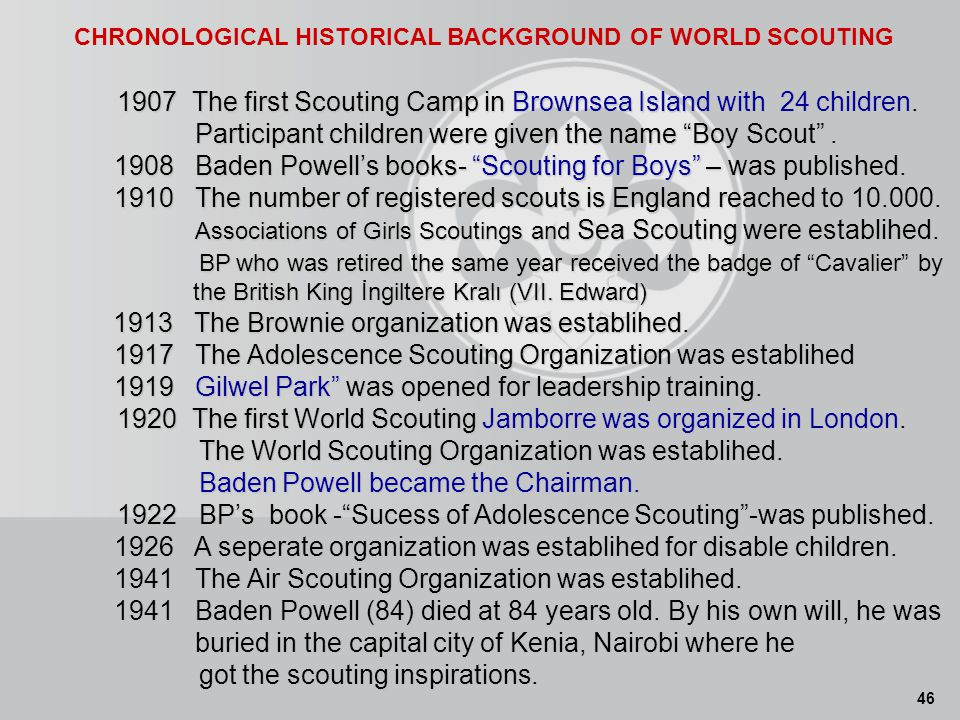 46 CHRONOLOGICAL HISTORICAL BACKGROUND OF WORLD SCOUTING 1907 The first Scouting Camp in Brownsea Island with 24 children.