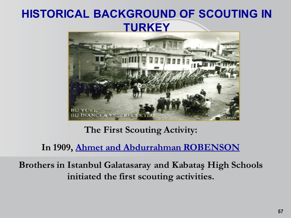 57 HISTORICAL BACKGROUND OF SCOUTING IN TURKEY The First Scouting Activity: In 1909, Ahmet and Abdurrahman ROBENSON Brothers in Istanbul Galatasaray and Kabataş High Schools initiated the first scouting activities.