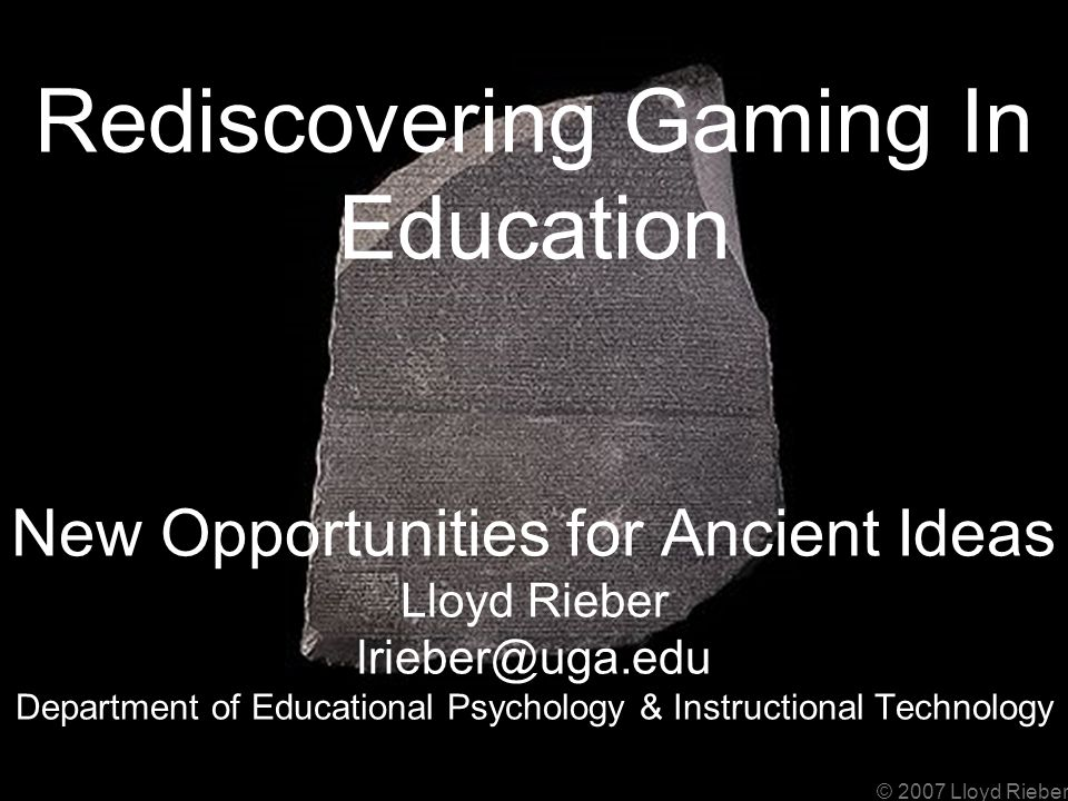 © 2007 Lloyd Rieber Rediscovering Gaming In Education New Opportunities for Ancient Ideas Lloyd Rieber lrieber@uga.edu Department of Educational Psychology & Instructional Technology