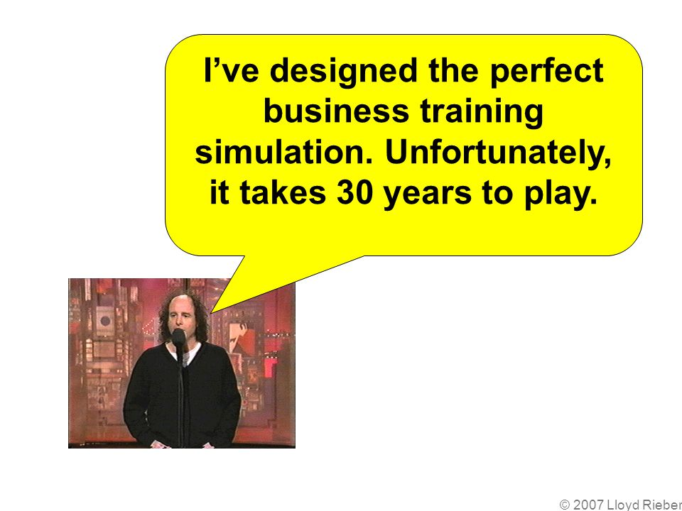 © 2007 Lloyd Rieber Ive designed the perfect business training simulation.