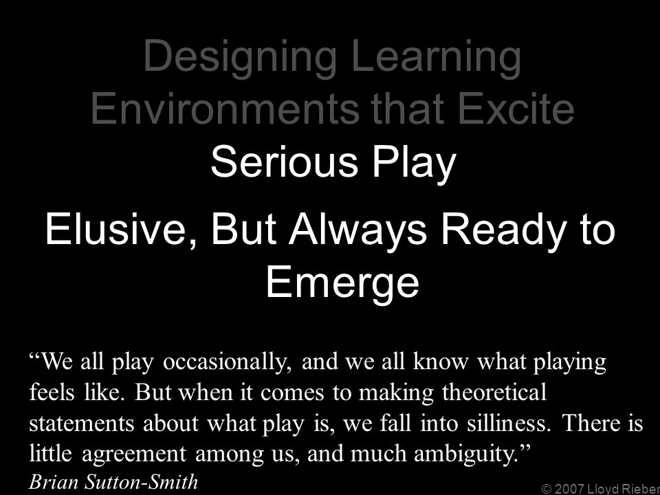 © 2007 Lloyd Rieber Designing Learning Environments that Excite Serious Play Elusive, But Always Ready to Emerge We all play occasionally, and we all know what playing feels like.
