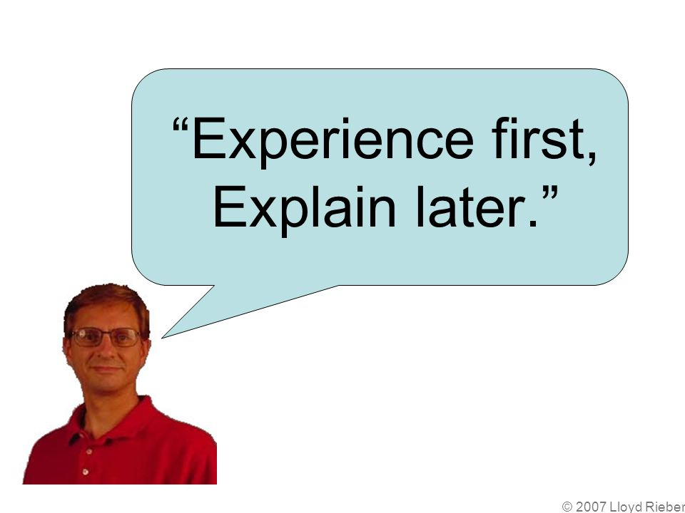 Experience first, Explain later.