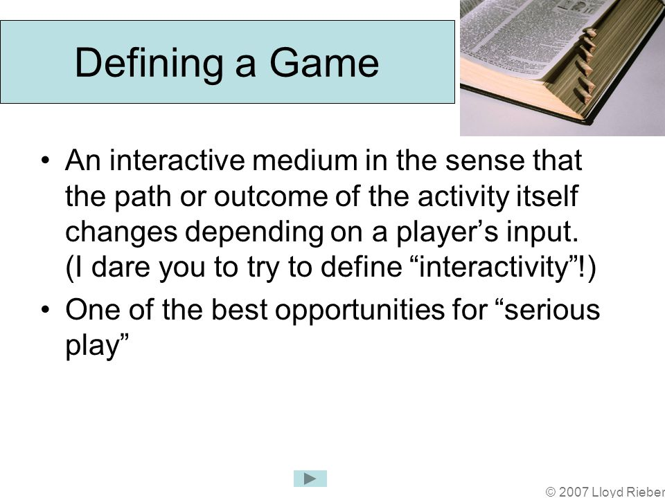 © 2007 Lloyd Rieber Defining a Game An interactive medium in the sense that the path or outcome of the activity itself changes depending on a players input.