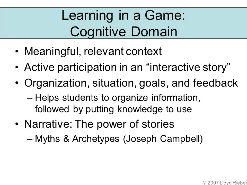 © 2007 Lloyd Rieber Learning in a Game: Cognitive Domain Meaningful, relevant context Active participation in an interactive story Organization, situation, goals, and feedback –Helps students to organize information, followed by putting knowledge to use Narrative: The power of stories –Myths & Archetypes (Joseph Campbell)