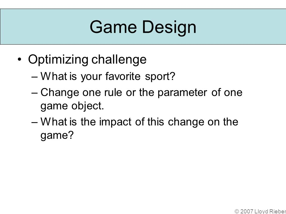 © 2007 Lloyd Rieber Game Design Optimizing challenge –What is your favorite sport.