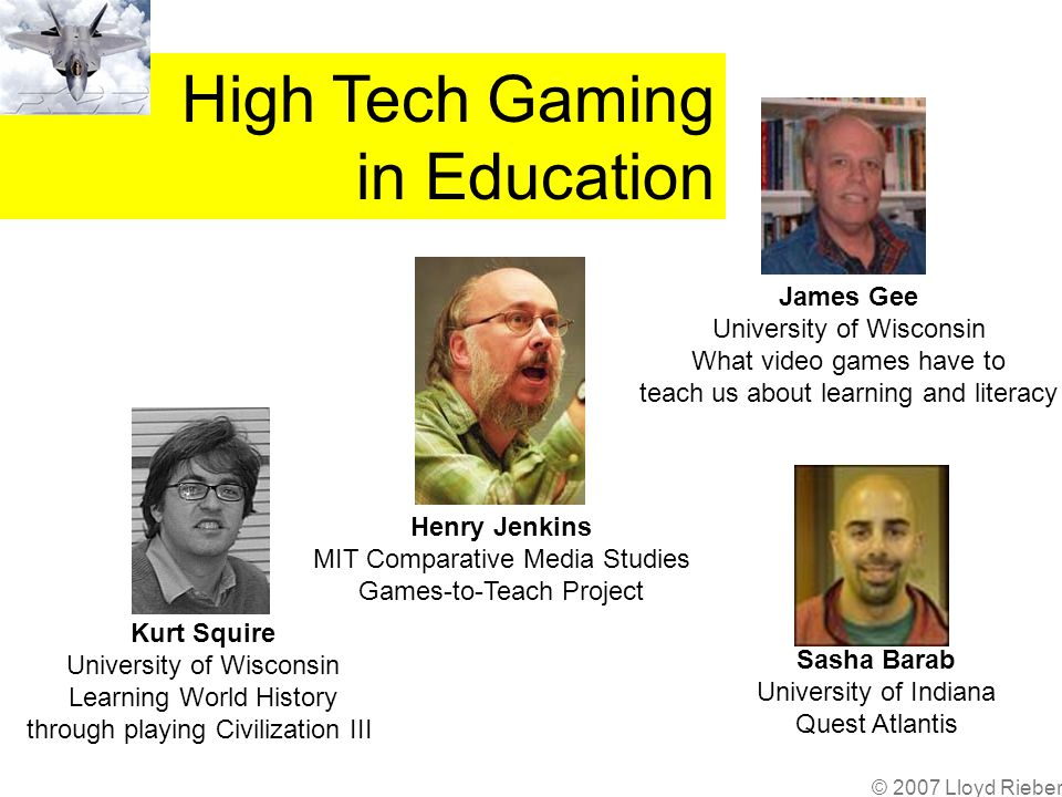 Henry Jenkins MIT Comparative Media Studies Games-to-Teach Project Kurt Squire University of Wisconsin Learning World History through playing Civilization III James Gee University of Wisconsin What video games have to teach us about learning and literacy Sasha Barab University of Indiana Quest Atlantis High Tech Gaming in Education