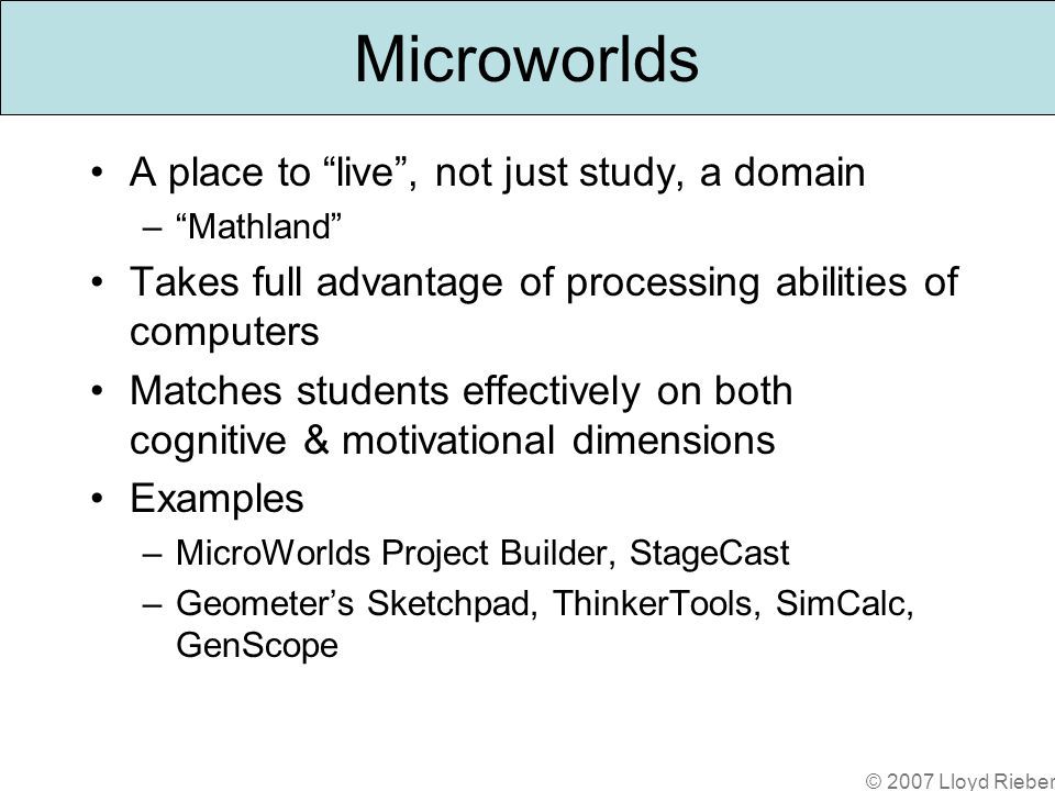 © 2007 Lloyd Rieber Microworlds A place to live, not just study, a domain –Mathland Takes full advantage of processing abilities of computers Matches students effectively on both cognitive & motivational dimensions Examples –MicroWorlds Project Builder, StageCast –Geometers Sketchpad, ThinkerTools, SimCalc, GenScope
