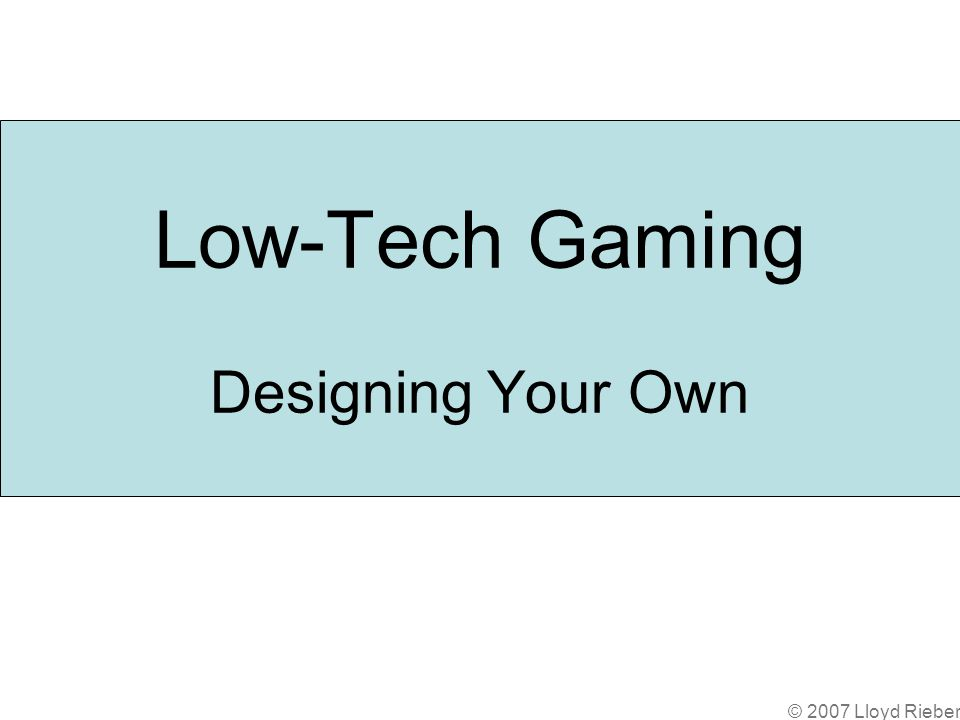 © 2007 Lloyd Rieber Low-Tech Gaming Designing Your Own