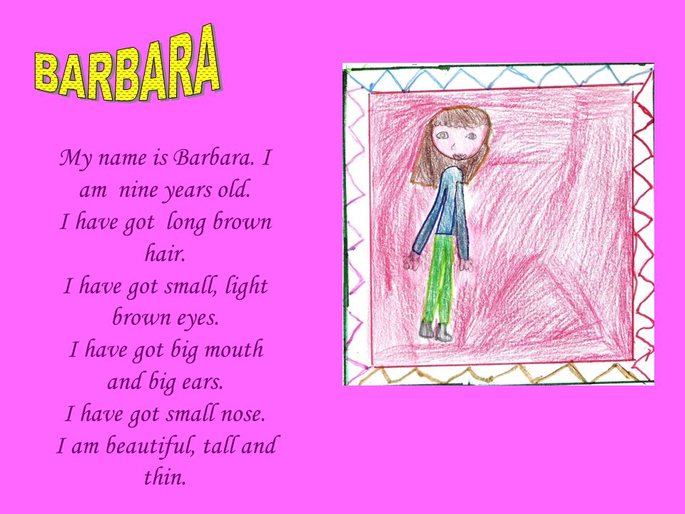 My name is Barbara. I am nine years old. I have got long brown hair.