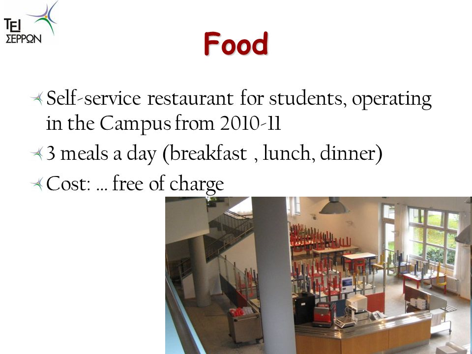 Food Self-service restaurant for students, operating in the Campus from 2010-11 3 meals a day (breakfast, lunch, dinner) Cost: … free of charge
