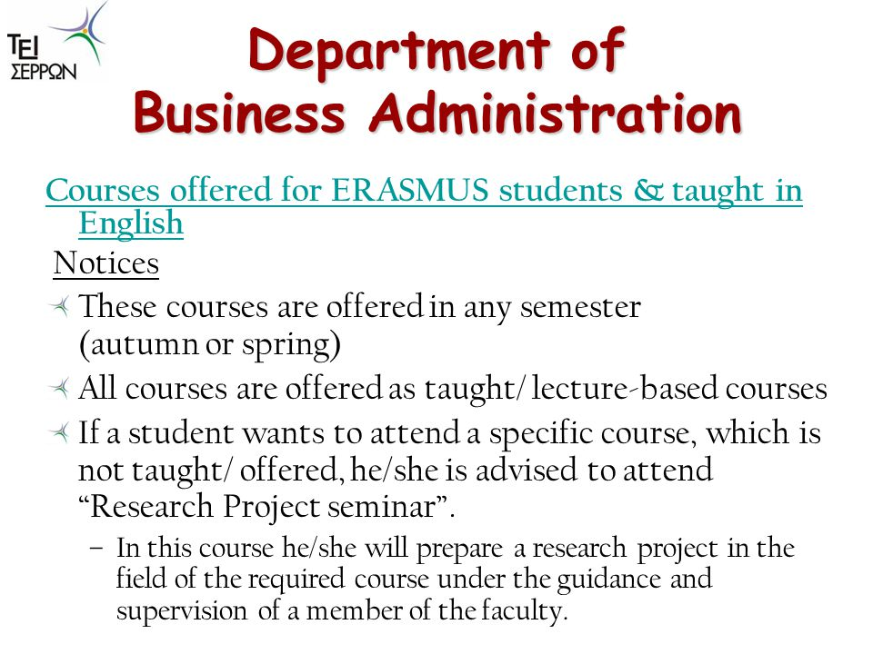 Department of Business Administration Courses offered for ERASMUS students & taught in English Notices These courses are offered in any semester (autumn or spring) All courses are offered as taught/ lecture-based courses If a student wants to attend a specific course, which is not taught/ offered, he/she is advised to attend Research Project seminar.