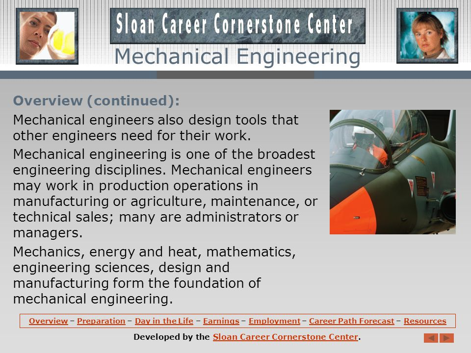 Overview: Mechanical engineers research, develop, design, manufacture, and test tools, engines, machines, and other mechanical devices.
