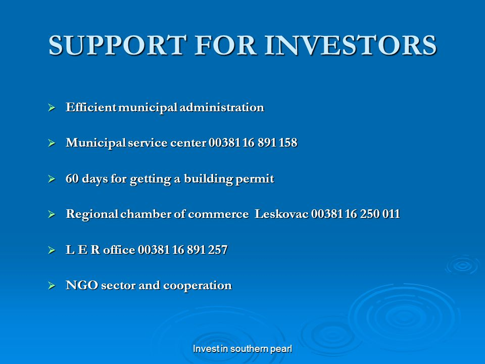 Invest in southern pearl SUPPORT FOR INVESTORS Efficient municipal administration Efficient municipal administration Municipal service center 00381 16 891 158 Municipal service center 00381 16 891 158 60 days for getting a building permit 60 days for getting a building permit Regional chamber of commerce Leskovac 00381 16 250 011 Regional chamber of commerce Leskovac 00381 16 250 011 L E R office 00381 16 891 257 L E R office 00381 16 891 257 NGO sector and cooperation NGO sector and cooperation