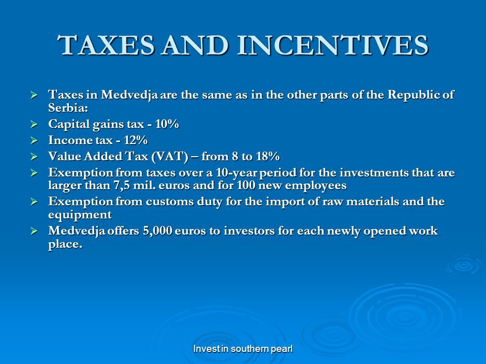 Invest in southern pearl TAXES AND INCENTIVES Taxes in Medvedja are the same as in the other parts of the Republic of Serbia: Taxes in Medvedja are the same as in the other parts of the Republic of Serbia: Capital gains tax - 10% Capital gains tax - 10% Income tax - 12% Income tax - 12% Value Added Tax (VAT) – from 8 to 18% Value Added Tax (VAT) – from 8 to 18% Exemption from taxes over a 10-year period for the investments that are larger than 7,5 mil.