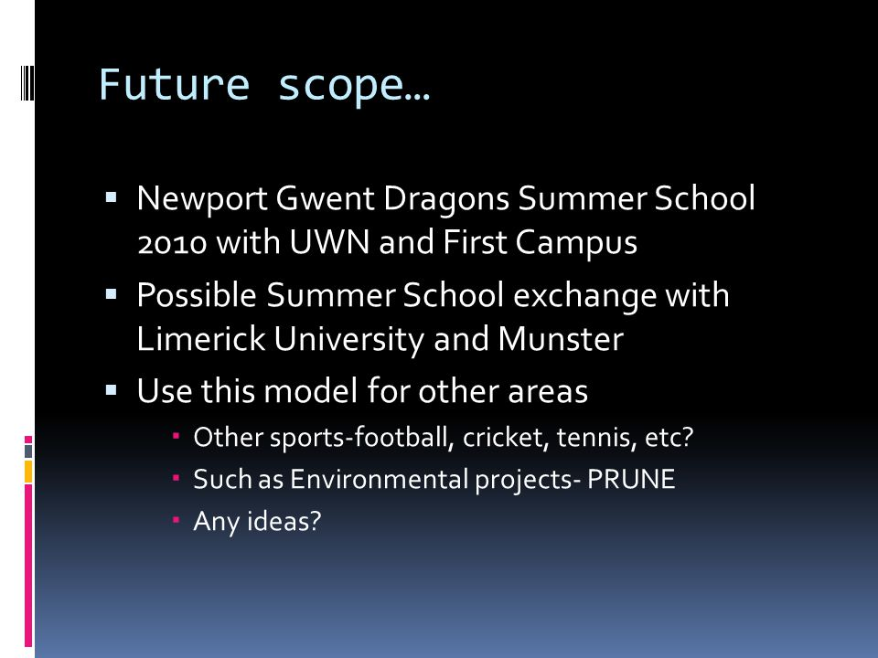 Future scope… Newport Gwent Dragons Summer School 2010 with UWN and First Campus Possible Summer School exchange with Limerick University and Munster Use this model for other areas Other sports-football, cricket, tennis, etc.