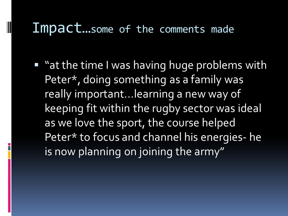Impact… some of the comments made at the time I was having huge problems with Peter*, doing something as a family was really important...learning a new way of keeping fit within the rugby sector was ideal as we love the sport, the course helped Peter* to focus and channel his energies- he is now planning on joining the army