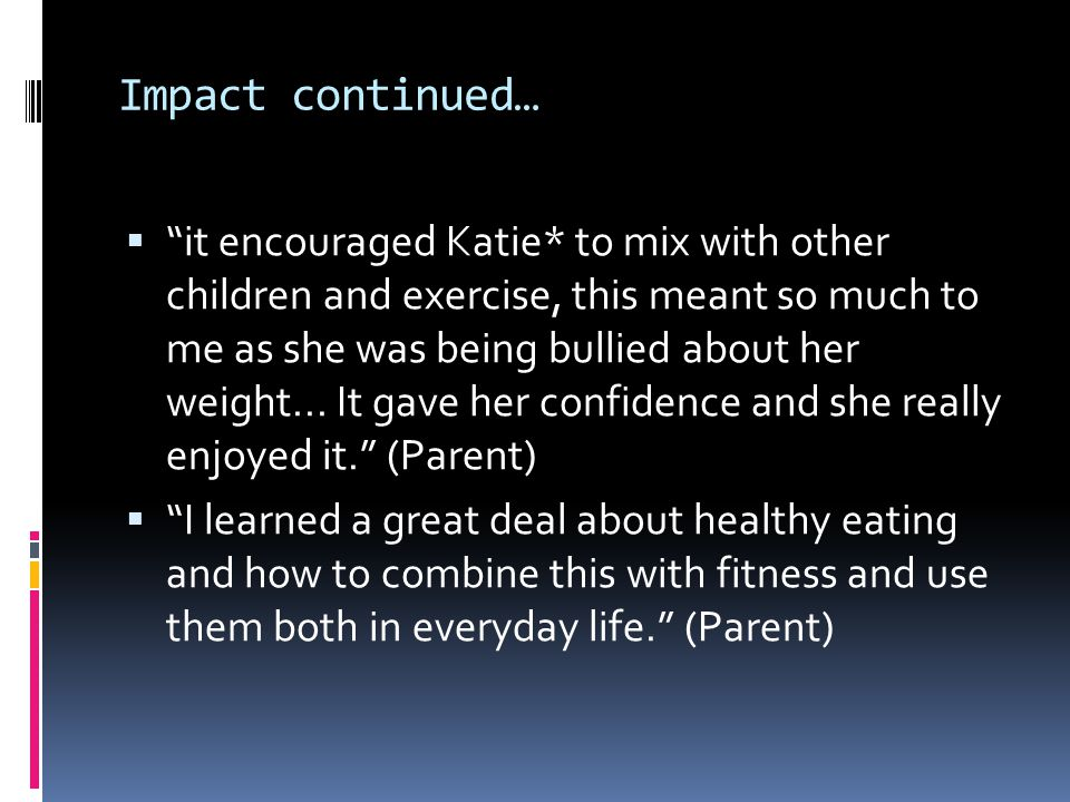 Impact continued… it encouraged Katie* to mix with other children and exercise, this meant so much to me as she was being bullied about her weight...