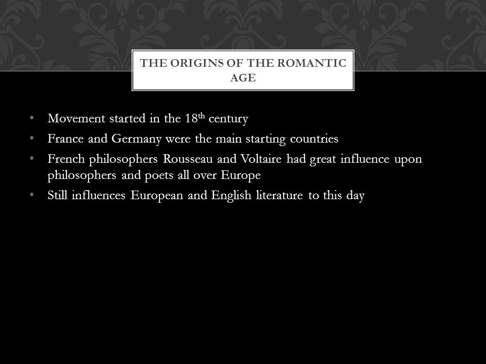 Movement started in the 18 th century France and Germany were the main starting countries French philosophers Rousseau and Voltaire had great influence upon philosophers and poets all over Europe Still influences European and English literature to this day THE ORIGINS OF THE ROMANTIC AGE